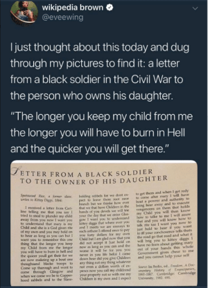 "Zoom in to FEEL the POWER. by Eagle_215 FOLLOW HERE 4 MORE MEMES.: wikipedia brown  @eveewing  I just thought about this today and dug  through my pictures to find it: a letter  from a black soldier in the Civil War to  the person who owns his daughter.  ""The longer you keep my child from me  the longer you will have to burn in Hell  and the quicker you will get there  ETTER FROM A BLACK SOLDIER  O THE OWNER OF HIS DAUGHTER  Kitey Dice r såane. holding rebbels for we dont ex to get them and when I get redy  t to leave there root neor to come after mary I will have  anch but we thinke how ever bout a powrer and autherity to  letter from Cari that we that have Children in the bring hear away and to exacute  you say 1 hands of you devels we will trie  o steal to plunder my child your the day that we enter Glas  I want you to understand  diggs that where ever you  given rite and I meets we are enmays to  own and you may hold on each orthere I offered once to pay  to hear as long as you can but I you forty dollars for my own  want you to remembor this one Child but I am glad now that you  vengencens on them that holds  my Child you will then know  how to talke to me I will asure  that and you will know how to  talk rite too I want you now to  just hold to hear if you want  to iff your conchosence tells thats  the road go that road and what it  to understand that mary is my  Child and she is a God  longor you keep did not accept it Just hold on will brig you to kittey diggs I  from me the longor now as long as you can and the have no fears about getting mary  out of your hands this whole  Govenment gives chear to me  worse it will be for you you  I came  to burn in hell and  the quicer youll get their for we  never in you life befor  are now makeing up a bout one down hear did you give Children and you cannot help your self  Come up tharough and wont to  not even a dollars worth of ex  Source: Ira Berlin, ed., Freedom, A Doc  when we come wo be to Coppe  hood rabbels  your property not so with me my 1861-1867. Cambridge: Cambridge  and to the Slave Children is my own and I expect University, 1982. 690 Zoom in to FEEL the POWER. by Eagle_215 FOLLOW HERE 4 MORE MEMES."