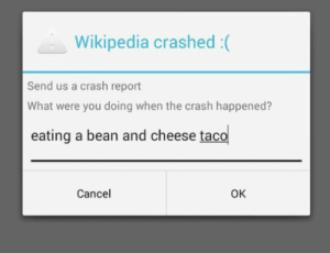 What were you doing?: Wikipedia crashed :(  Send us a crash report  What were you doing when the crash happened?  eating a bean and cheese taco  Cancel  Ок What were you doing?