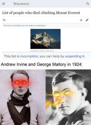 Mountaineering meme.: WIKIPEDIA  List of people who died climbing Mount Everest  This list is incomplete; you can help by expanding it.  North fara nf Mount Everast  This list is incomplete; you can help by expanding it.  Andrew Irvine and George Mallory in 1924: Mountaineering meme.