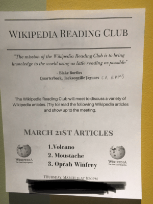 """Someone at my college is a real genius, should I join?: WIKIPEDIA READING CLUB  """"The mission of the Wikipedia Reading Club is to bring  knowledge to the world using as little reading as possible""""  If  - Blake Bortles  Quarterback. Jacksonville Jaguars CA CAM  The Wikipedia Reading Club will meet to discuss a variety of  Wikipedia articles. (Try to) read the following Wikipedia articles  and show up to the meeting.  MARCH 21ST ARTICLES  1.Volcano  2. Moustache  3. Oprah Winfrey i  維  維  WIKIPEDIA  The Free Encyclopedia  SELA3  WIKIPEDIA  The Free Encyclopedia  THURSDAY, MARCH 21 AT 8:30PM Someone at my college is a real genius, should I join?"""