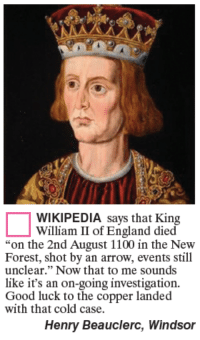 "Thats Cold: WIKIPEDIA says that King  William II of England died  ""on the 2nd August 1100 in the New  Forest, shot by an arrow, events still  unclear."" Now that to me sounds  like it's an on-going investigation.  Good luck to the copper landed  with that cold case.  Henry Beauclerc, Windsor"