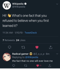 Love, Wikipedia, and MeIRL: Wikipedia  @Wikipedia  Hil y What's one fact that you  refused to believe when you first  learned it?  11:34 AM 1/10/19 TweetDeck  7 Retweets 24 Likes  Radical gamer@Z o o p 8m  Replying to @Wikipedia  the fact that no one will ever love me Meirl