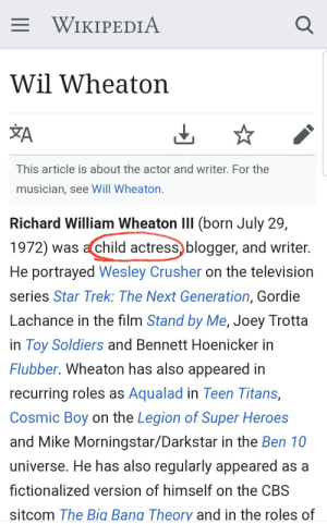 Soldiers, Star Trek, and Wikipedia: WIKIPEDIA  Wil Wheaton  XA  This article is about the actor and writer. For the  musician, see Will Wheaton  Richard William Wheaton III (born July 29,  1972) was achild actress, blogger, and writer  He portrayed Wesley Crusher on the television  series Star Trek: The Next Generation, Gordie  Lachance in the film Stand by Me, Joey Trotta  in Toy Soldiers and Bennett Hoenicker in  Flubber. Wheaton has also appeared in  recurring roles as Aqualad in Teen Titans,  Cosmic Boy on the Legion of Super Heroes  and Mike Morningstar/Darkstar in the Ben 10  universe. He has also regularly appeared as a  fictionalized version of himself on the CBS  sitcom The Big Bang Theory and in the roles of Wil Wheaton is child actress confirmed.
