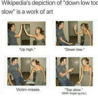 "<p>Beware the finger guns via /r/dank_meme <a href=""https://ift.tt/2Ht0p9m"">https://ift.tt/2Ht0p9m</a></p>: Wikipedia's depiction of ""down low too  slow"" is a work of art  ""Up high.""  Down low.""  Victim misses.  Too slow.""  (With finger-guns.) <p>Beware the finger guns via /r/dank_meme <a href=""https://ift.tt/2Ht0p9m"">https://ift.tt/2Ht0p9m</a></p>"