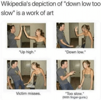 "a real work of art: Wikipedia's depiction of ""down low too  slow"" is a work of art  ""Up high.""  Down low.""  Too slow.  (With finger-guns.)  Victim misses. a real work of art"