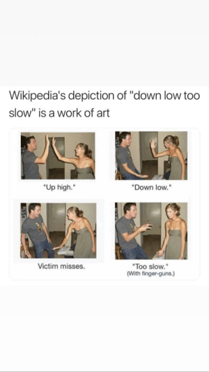 "Down low too slow: Wikipedia's depiction of ""down low too  slow"" is a work of art  ""Up high.""  ""Down low.""  Too slow.""  (With finger-guns.)  Victim misses. Down low too slow"