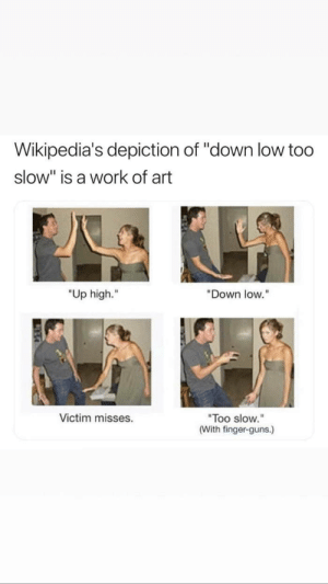 "Down low too slow by plotoreas FOLLOW 4 MORE MEMES.: Wikipedia's depiction of ""down low too  slow"" is a work of art  ""Up high.""  ""Down low.""  Victim misses  ""Too slow.""  (With finger-guns.) Down low too slow by plotoreas FOLLOW 4 MORE MEMES."