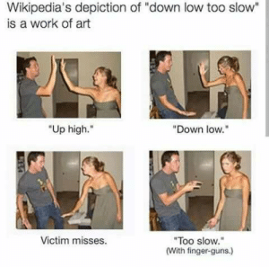 "Dank, Guns, and Memes: Wikipedia's depiction of ""down low too slow""  is a work of art  ""Up high.  ""Down low.""  Victim misses  ""Too slow.""  (With finger-guns,) A work of art by Holofan4life FOLLOW 4 MORE MEMES."