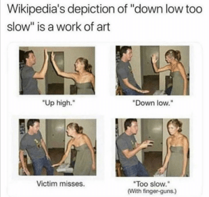 "Who ever edited this ty: Wikipedia's depiction of ""down low too  slow"" is a work of art  ""Up high.""  ""Down low.""  Victim misses.  ""Too slow.""  (With finger-guns.) Who ever edited this ty"