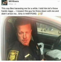 Boi 😂: Wil Rivera  4 hrs  ny  This cop Ben harassing me for a while. I told him let's throw  hands nigga. I respect the guy he threw down with me and  didn't arrest me.. Only in HARTFORD. Boi 😂