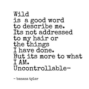 https://iglovequotes.net/: Wild  is a good word  to describe me.  Its not addressed  to my hair or  the things  I have done.  But its more to what  I AM.  Uncontrollable-  - banana tyler https://iglovequotes.net/