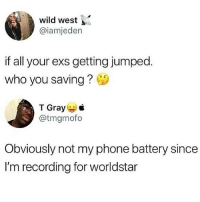 Worldddstarrrr! 👀📹👊 @worldstar WSHH: wild west  @iamjeden  if all your exs getting jumped.  who you saving?  T Gray  @tmgmofo  Obviously not my phone battery since  I'm recording for worldstar Worldddstarrrr! 👀📹👊 @worldstar WSHH