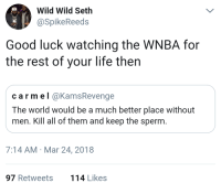 Blackpeopletwitter, Lay Up, and Life: Wild Wild Seth  aSpikeReeds  Good luck watching the WNBA for  the rest of your life then  carmel @KamsRevenge  The world would be a much better place without  men. Kill all of them and keep the sperm  7:14 AM Mar 24, 2018  97 Retweets  114 Likes <p>Lets watch that lay up in slow mo (via /r/BlackPeopleTwitter)</p>