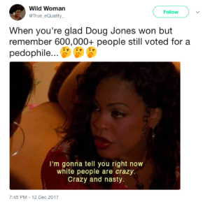 Alabama people are crazy, y'all hear me?: Wild Woman  @True_eQuality  Follow  When you're glad Doug Jones won but  remember 600,000+ people still voted for a  pedophile...  I'm gonna tell you right now  white people are crazy.  Crazy and nasty.  7:45 PM-12 Dec 2017 Alabama people are crazy, y'all hear me?
