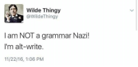 Wilde Thingy  4 @WildeThingy  I am NOT a grammar Nazi!  I'm alt-write.  11/22/16, 1:06 PM Love it! #TheSkepDick