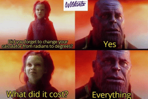 Degrees: Wildints  NESTE  Did you forget to change your  calculator from radians to degrees?  Yes  What did it cost?  Everything