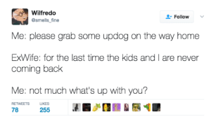 meirl: Wilfredo  @smells_fine  Follow  Me: please grab some updog on the way home  ExWife: for the last time the kids and I are never  coming back  Me: not much what's up with you?  RETWEETS LIKES  78.-255 . meirl
