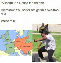 Empire, Yo, and France: Wilhelm Il: Yo pass the empire  Bismarck: You better not get in a two-front  war  Wilhelm Il:  Britain  Russia  Germany  Austria-Hungary  France The 🔥 Great 🔥 War https://t.co/NEt8fVDold