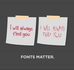 And you can forget using Papyrus!: will alwaysLL ALWAYS  FIND YOU  find you  FONTS MATTER. And you can forget using Papyrus!