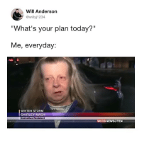 "What's the point in anything else?: Will Anderson  @willyj1234  ""What's your plan today?""  Me, everyday:  WINTER STORM  SHIRLEY NASH  Cornelius Resident  WCCB NEWS@TEN What's the point in anything else?"
