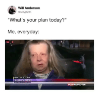 "News, Winter, and Today: Will Anderson  @willyj1234  ""What's your plan today?""  Me, everyday:  WINTER STORM  SHIRLEY NASH  Cornelius Resident  WCCB NEWS@TEN 😂😂😂😂😂😂"