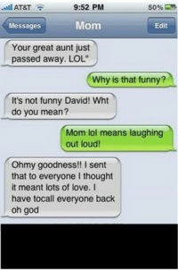 "Funny, God, and Lol: will AT&T  9:52 PM  50%  ,  Messages  Mom  Edit  Your great aunt just  passed away. LOL""  Why is that funny?  It's not funny David! Wht  do you mean?  Mom lol means laughing  out loud  Ohmy goodness!! I sent  that to everyone I thought  it meant lots of love. I  have tocall everyone back  oh god <p>The other LOL.</p>"