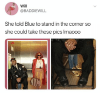 Memes, Blue, and 🤖: Will  @BADDIEWILL  She told Blue to stand in the corner so  she could take these pics Imaooo 🤣Savagery