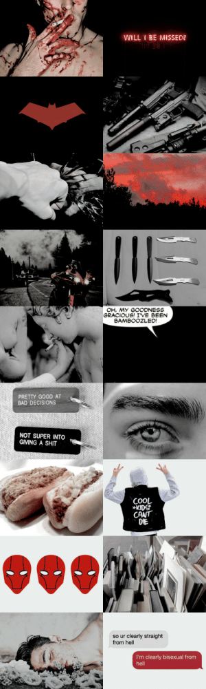 elektrenatchios:  Aesthetic Meme, Anonymous requested: Jason Todd   ❝Try and catch me, you big boob!❞   : WILL BE MISSED?   OH, MY GOODNESS  GRACIOUS! IVE BEEN  BAMBOOZLED!  PRETTY GOOD AT  BAD DECISIONS  NOT SUPER INTO  GIVING A SHIT   COOL  KIDS  CANT  DIE  so ur clearly straight  from hell  I'm clearly bisexual from  hell elektrenatchios:  Aesthetic Meme, Anonymous requested: Jason Todd   ❝Try and catch me, you big boob!❞