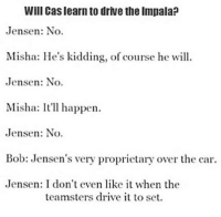 Driving, Memes, and Drive: Will Cas learn to drive the lmpala?  Jensen: No.  Misha: He's kidding, of course he will.  Jensen: No.  Misha: It'll happen.  Jensen: No.  Bob: Jensen's very proprietary over the car.  Jensen: I don't even like it when the  teamsters drive it to set. Jensen is awesome :* -munia