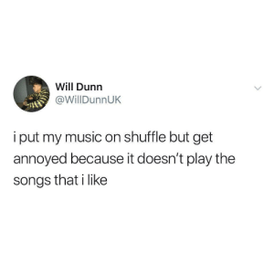Music, Songs, and Pain: Will Dunn  @WillDunnUK  i put my music on shuffle but get  annoyed because it doesn't play the  songs that i like Shuffle pain.