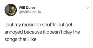 Music, Songs, and MeIRL: Will Dunn  @WillDunnUK  i put my music on shuffle but get  annoyed because it doesn't play the  songs that i like meirl