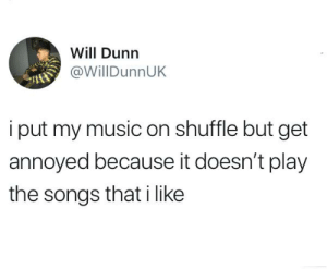 Dank, Music, and Songs: Will Dunn  @WillDunnUK  i put my music on shuffle but get  annoyed because it doesn't play  the songs that i like And then I change my mind and put the same 3 songs over and over again  By WillDunnUK | TW