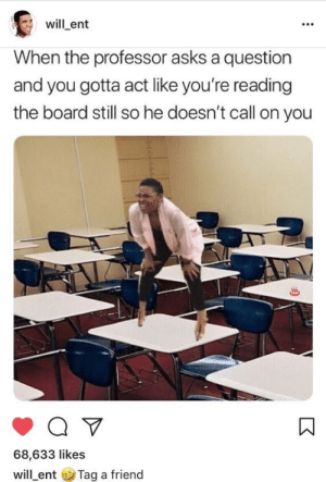 Tumblr, Http, and Asks: will ent  When the professor asks a question  and you gotta act like you're reading  the board still so he doesn't call on you  68,633 likes  will-ent ( Tag a friend If you are a student Follow @studentlifeproblems​