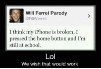 Iphone, Lol, and Memes: Will Ferrel Parody  @FillWerrell  I think my iPhone is broken. I  pressed the home button and I'm  still at school  Lol  We wish that would work