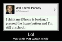 Iphone, Memes, and Will Ferrell: Will Ferrel Parody  @FillWerrell  I think my iPhone is broken. I  pressed the home button and I'm  still at school.  Lol  We wish that would work