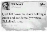 💩  💀 Wicked Clown 💀: Will Ferrell  @FillWerrel  I just fell down the stairs holding a  guitar and accidentally wrote a  Nickelback song.  19/ 13, 1:52 PM 💩  💀 Wicked Clown 💀