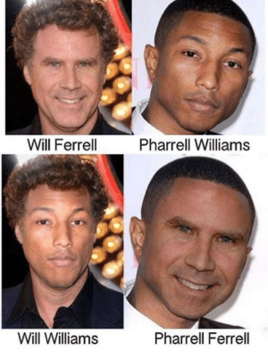 Pharrell, Will Ferrell, and Pharrell Williams: Will Ferrell  Pharrell Williams  Will Williams  Pharrell Ferrell Pharrell Ferrell