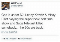 The 90's are back!: Will Ferrell  @Willy Ferrell  Gas is under $2, Lenny Kravitz & Missy  Elliot playing the super bowl half time  show and Suge Nite just killed  somebody... the 90s are back!  2/1/15, 8:51 PM  116  RETWEETS  80  FAVORITES The 90's are back!