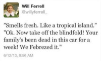 "blindfolds: Will Ferrell  @willy ferrell  ""Smells fresh. Like a tropical island.""  ""Ok. Now take off the blindfold! Your  family's been dead in this car for a  week! We Febrezed it.""  6/12/13, 9:56 AM"