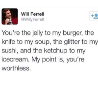 Memes, Will Ferrell, and Sushi: Will Ferrell  @WillyFerrell  You're the jelly to my burger, the  knife to my soup, the glitter to my  sushi, and the ketchup to my  icecream. My point is, you're  worthless.