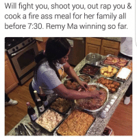 Fire Ass: Will fight you, shoot you, out rap you &  cook a fire ass meal for her family all  before 7.30. Remy Ma winning so far.