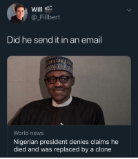 Will  @_Fillbert  Did he send it in an email  World news  Nigerian president denies claims he  died and was replaced by a clone