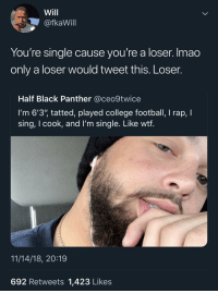 "I'm surprised he didn't mention being lightskinned: Will  @fkaWill  You're single cause you're a loser. Imao  only a loser would tweet this. Loser.  Half Black Panther @ceo9twice  I'm 6'3"" tatted, played college football, I rap, I  sing, I cook, and l'm single. Like wtf  11/14/18, 20:19  692 Retweets 1,423 Likes I'm surprised he didn't mention being lightskinned"