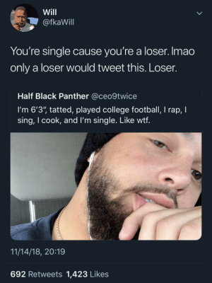 "I'm surprised he didn't mention being lightskinned by MGLLN MORE MEMES: Will  @fkaWill  You're single cause you're a loser. Imao  only a loser would tweet this. Loser.  Half Black Panther @ceo9twice  I'm 6'3"" tatted, played college football, I rap, I  sing, I cook, and l'm single. Like wtf  11/14/18, 20:19  692 Retweets 1,423 Likes I'm surprised he didn't mention being lightskinned by MGLLN MORE MEMES"
