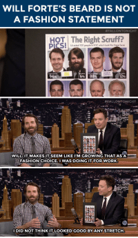 """Anaconda, Beard, and Fashion: WILL FORTE'S BEARD IS NOT  A FASHION STATEMENT   #FALLONTONIGHT  HOT The Right Scruff?  Us asked 100 people in NYC which look fits these faces  WILL  FORTE  ANDREW  GARFIELD  CLEAN-SHAVEN  EARDED CLEAN-SHA  BEARDED  94%  6001 8890  12%   . #AALLONTONIGHT  H9T The Right Scnuf  WILL:1T MAKESIT SEEM LIKE IIM GROWING THAT ASA  泓FASHIONCHOICE.IWASDOING IT.FOR.WORK   . #FALLONTONIGHT.  IDID NOT THINKITLOOKEDGOOD BYANY STRETCH <p><a href=""""http://www.nbc.com/the-tonight-show/segments/116651"""" target=""""_blank"""">Will Forte defends his beard's honor</a>&hellip;</p>"""