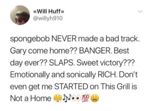 "beyoncescock:  UMMM what about ""campfire song"" or ""indoors""?!!?!?! or the KRUSTY KRAB SONG: Will Huff»  @willyh910  spongebob NEVER made a bad track.  Gary come home?? BANGER. Best  day ever?? SLAPS. Sweet victory???  Emotionally and sonically RICH. Don't  even get me STARTED on This Grill is  Not a Home NWA beyoncescock:  UMMM what about ""campfire song"" or ""indoors""?!!?!?! or the KRUSTY KRAB SONG"