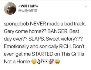 Spongebob always made hit records.: Will Huff  @willyh910  spongebob NEVER made a bad track.  Gary come home?? BANGER. Best  day ever?? SLAPS. Sweet victory???  Emotionally and sonically RICH. Don't  even get me STARTED on This Grill is  NOO 100  Not a Home Spongebob always made hit records.