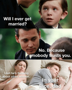 Prove him wrong: Will I ever get  married?  No. Because  nobody trusts you.  I bet he's thinking  about other women...  In your  face, dad Prove him wrong