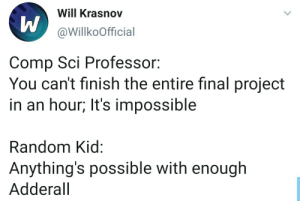 Its true: Will Krasnov  @WillkoOfficial  Comp Sci Professor:  You can't finish the entire final project  in an hour; It's impossible  Random Kid:  Anything's possible with enough  Adderall Its true