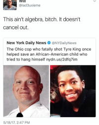 tyre: Will  @lad3uxieme  This ain't algebra, bitch. It doesn't  cancel out.  New York Daily News  @NYDailyNews  Ohio cop who Tyre King once  helped save an African-American child who  tried to hang himself nydn.us/2dfq7im  5/18/17, 2:47 PM